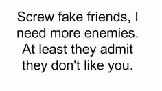 Screw fake friends, I need more enemies. At least they admit they don't like you.