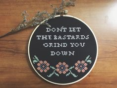 Funny cross stitch - Don't Let the Bastards Grind You Down by ThreadTheWick on Etsy https://www.etsy.com/listing/222329328/funny-cross-stitch-dont-let-the-bastards