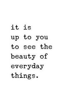 """It is up to you to see the beauty of everyday things."""