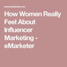 How Women Really Feel About Influencer Marketing - eMarketer