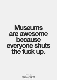 """Museums are awesome because everyone shuts the fuck up."""