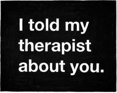 Aw man! Now I wish I had a therapist so I could them about you!
