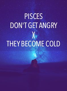 """And cold is way, WAY worse.  """"Pisces don't get angry. They become cold."""" — Unknown"""