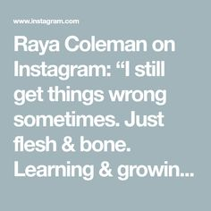 "Raya Coleman on Instagram: ""I still get things wrong sometimes. Just flesh & bone. Learning & growing everyday 🌱"""
