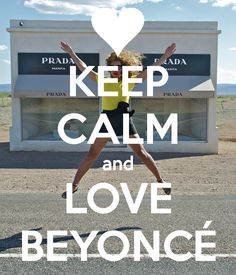 Keep Calm and Love Beyoncé ... Quote of my life right now!