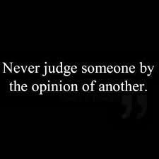 Never judge someone by the opinion of another
