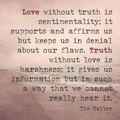 """""""Love without truth is sentimentality; it supports and affirms us but keeps us in denial about our flaws. Truth without love is harshness; it gives us information but in such a way that we cannot really hear it. Great Quotes, Quotes To Live By, Me Quotes, Inspirational Quotes, Qoutes, Author Quotes, Quotations, Tim Keller Quotes, Cool Words"""