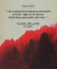 Qur'an An-Nahl (The Bee) 16: 3: He created the heavens and earth in truth. High is He above what they associate with Him.