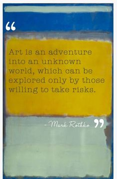 Art is an adventure into an unknown world which can be explored only by those willing tp take risks ~ Mark Rothko quote