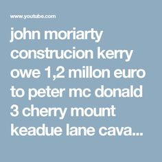 john moriarty construcion kerry owe 1,2 millon euro to peter mc donald 3 cherry mount keadue lane cavan phone peter on 0872741502 moriarty owe peter the money since the 26 day of june 2006 meant to have back on  the29  day of july 2008 but john go in to hidding he set in vestmeant  and then skip with the money - YouTube Moriarty, Euro, Cherry, Phone, Youtube, Sad, Group, Projects, Log Projects