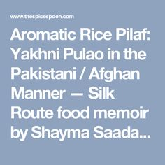 Aromatic Rice Pilaf: Yakhni Pulao in the Pakistani / Afghan Manner — Silk Route food memoir by Shayma Saadat – The Spice Spoon
