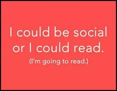 I could be social or I could read. (I'm going to read.)