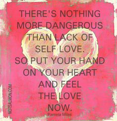 There's Nothing More Dangerous Than The Lack Of self Love. So, Put Your hand On Your Heart And Feel The Love Now. -Pamela Miles