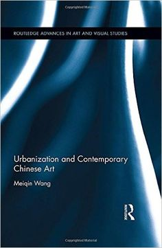 Amazon.com: Urbanization and Contemporary Chinese Art (Routledge Advances in Art and Visual Studies) (9781138899193): Meiqin Wang: Books