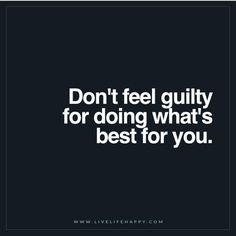 Live Life Happy Quote: Don't feel guilty for doing what's best for you. - Unknown