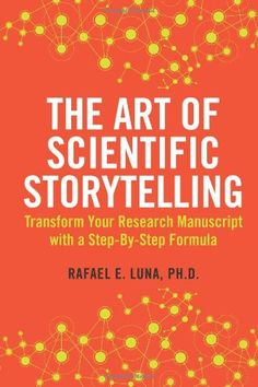 The Art of Scientific Storytelling: Transform Your Research Manuscript using a Step-by-Step Formula (Volume 1): Rafael E Luna: 9780615821993: AmazonSmile: Books