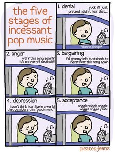 The five stages of incessant pop music. Denial, anger, bargaining, depression, acceptance.