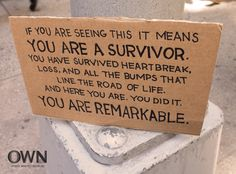 """Love this message: """"If you are seeing this it means you are a survivor. You have survived heartbreak, loss and all the bumps that line the road of life. And here you are. You did it. You are remarkable."""""""