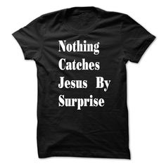 Nothing Catches Jesus By Surprise T-Shirts, Hoodies. CHECK PRICE ==►…