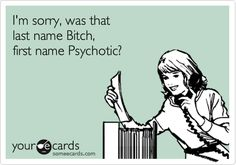 Funny Workplace Ecard: I'm sorry, was that last name Bitch, first name Psychotic?