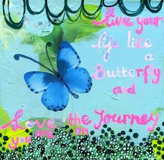 live your LIFE like a butterfly and love the journey