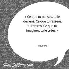 « Ce que tu penses, tu le deviens. Ce que tu ressens, tu l'attires. Ce que tu imagines, tu le crées. » - Bouddha