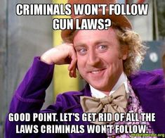 Don't people realize how stupid they sound when they trot out that tripe about criminals not following gun laws?
