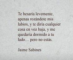 Te besaría levemente, apenas rozándote mis labios, y te diría cualquier cosa en voz baja, y me quedaría dormido a tu lado ... pero no estás. Jaime Sabines. #Love