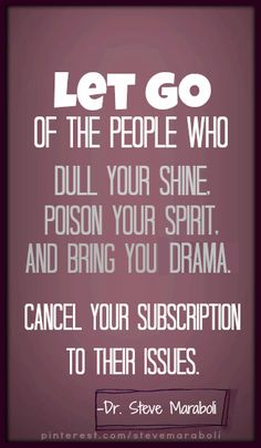 LET GO Of The People Who Dull Your Shine, Poison Your Spirit And Bring Drama. Cancel Your Subscription To Their Issues.