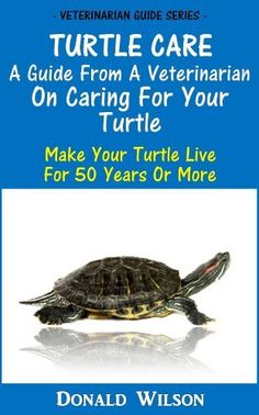 Turtle Care : A Guide From A Veterinarian On Caring For Your Turtle Make Your�