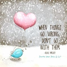 When things go wrong, don't go with them. -Jane Lee Logon