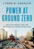 Power at ground zero : politics, money, and the remaking of lower Manhattan