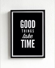 good things take time quote motto, words, inspiration, poster, print, graphic, typography, black and white, home decor