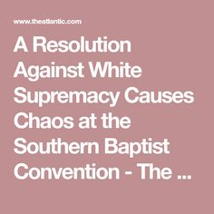 A Resolution Against White Supremacy Causes Chaos at the Southern Baptist Convention - The Atlantic