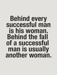 Behind the fall of a successful man is usually another woman... SO TRUE! Tiger Woods for example