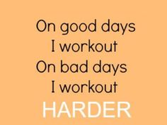 On bad days I work out harder