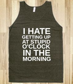 I NEED this shirt in 6 different colors since I have to get up at stupid 430 am 6 days a week