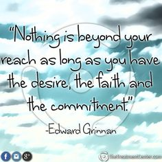 """""""Nothing is beyond your reach as long as your have the desire, the faith, and the commitment."""" -Edward Grinnan #FamousQuote #Commitment #Quotes"""