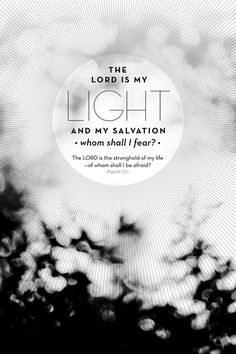The lord is my light and my salvation; whom shall I fear? The Lord is the strength of my light; of whom shall I be afraid? Psalm 27:1