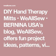DIY Hand Therapy Mitts • WeAllSew • BERNINA USA's blog, WeAllSew, offers fun project ideas, patterns, video tutorials and sewing tips for sewers and crafters of all ages and skill levels.