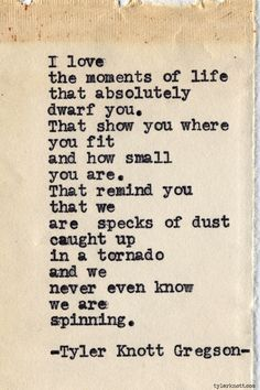 "--I love the moments of life that absolutely dwarf you-- Tyler Knott Gregson, ""Typewriter Series #605"""