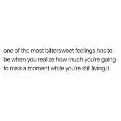 "Daily Deep Meaningful Quotes About Life to Succeed : ""One of the most bittersweet feelings has to be when you realize how much you're going to miss a moment while you're still living it. True Quotes, Words Quotes, Sayings, Quotes Quotes, The Words, Pretty Words, Beautiful Words, Favorite Quotes, Best Quotes"