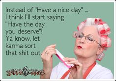 "Instead of ""Have a nice day"" … I think I'll start saying ""Have the day you deserve""! Ya know, let karma sort that shit out. 