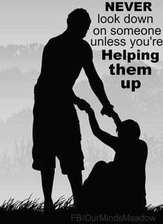 Never look down on someone unless youre helping them up. ~ God is Heart