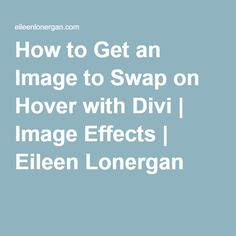 How to Get an Image to Swap on Hover with Divi | Image Effects | Eileen Lonergan