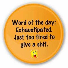 Exhaustipation!  Made me laugh..............