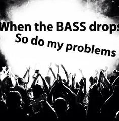 When the bass drops, so do my problems! #99fuckingproblems