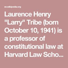 """Laurence Henry """"Larry"""" Tribe (born October 10, 1941) is a professor of constitutional law at Harvard Law School and the Carl M. Loeb University Professor at Harvard University. He also works with the firm Massey & Gail LLP on a variety of matters.[4] Tribe is a liberal scholar of constitutional law[5][6] and cofounder of American Constitution Society. He is the author of American Constitutional Law (1978), a major treatise in that field, and has argued before the United States Supreme Court…"""