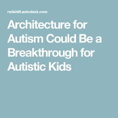 Architecture for Autism Could Be a Breakthrough for Autistic Kids