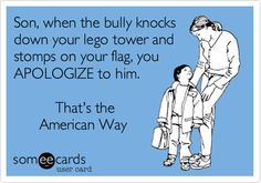Son, when the bully knocks down your lego tower and stomps on your flag, you APOLOGIZE to him...That's the American Way.